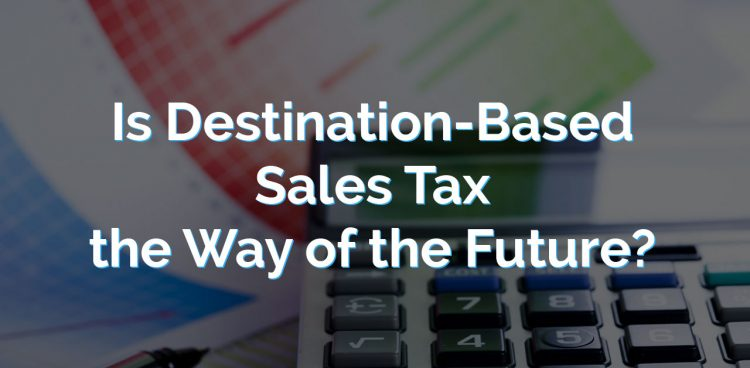 Is Destination-Based Sales Tax the Way of the Future?