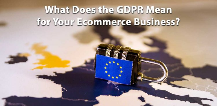 What Does the GDPR Mean for Your Ecommerce Business?