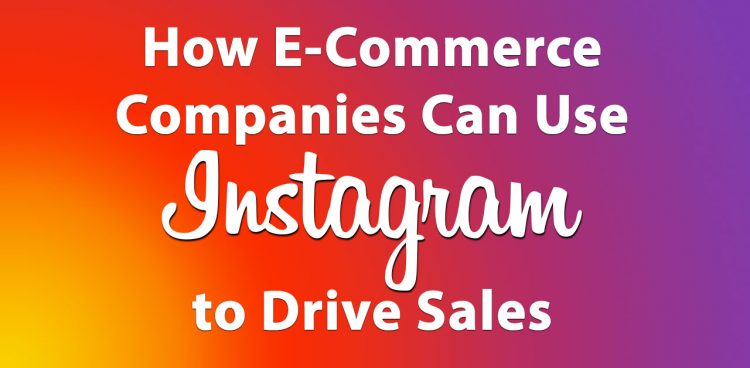 How E-Commerce Companies Can Use Instagram to Drive Sales